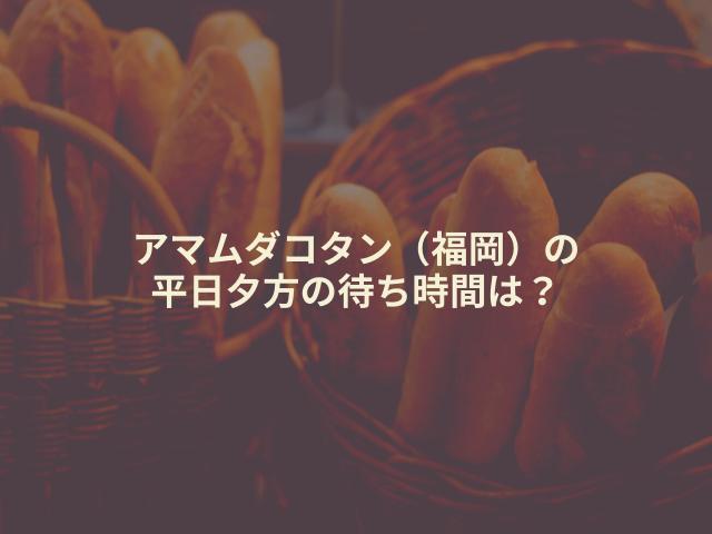 アマムダコタン(福岡)の 平日夕方の待ち時間は?