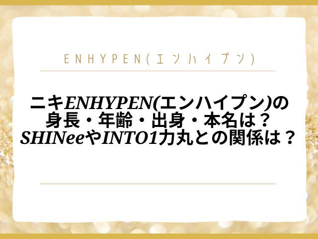 ニキENHYPEN(エンハイプン)の身長・年齢・出身・本名は?SHINeeやINTO1力丸との関係も紹介