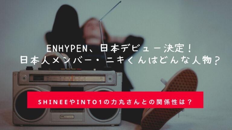 ENHYPEN(エンハイプン)メンバー紹介。日本人メンバーのニキはどんな人物?SHINeeやINTO1力丸さんとの関係は?I-LAND(アイランド)を無料で視聴する方法もご紹介。