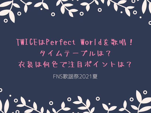 TWICEのFNS歌謡祭2021夏でPerfect Worldを歌唱!タイムテーブルは?衣装は何色で注目ポイントは?