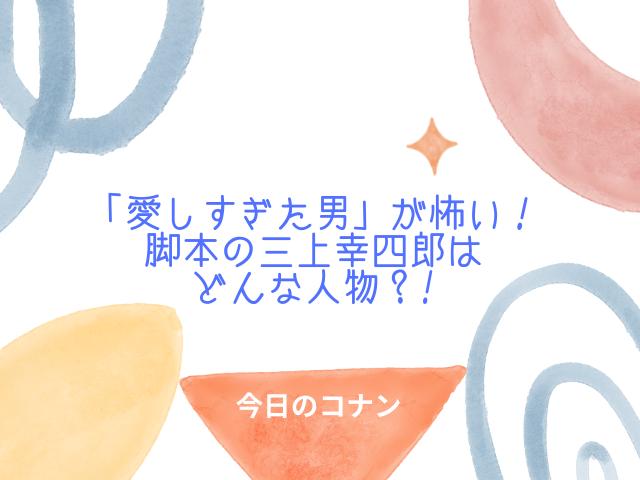 今日のコナン「愛しすぎた男」が怖い!脚本の三上幸四郎はどんな人物?