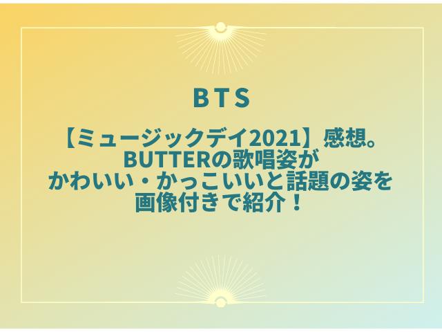 BTS【ミュージックデイ2021】感想。Butterの歌唱姿がかわいい・かっこいいと話題の姿を画像付きで紹介!