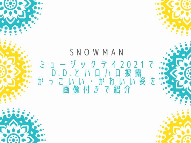 SnowManミュージックデイ2021でD.D.とハロハロ披露。かっこいい・かわいい姿を画像付きで紹介