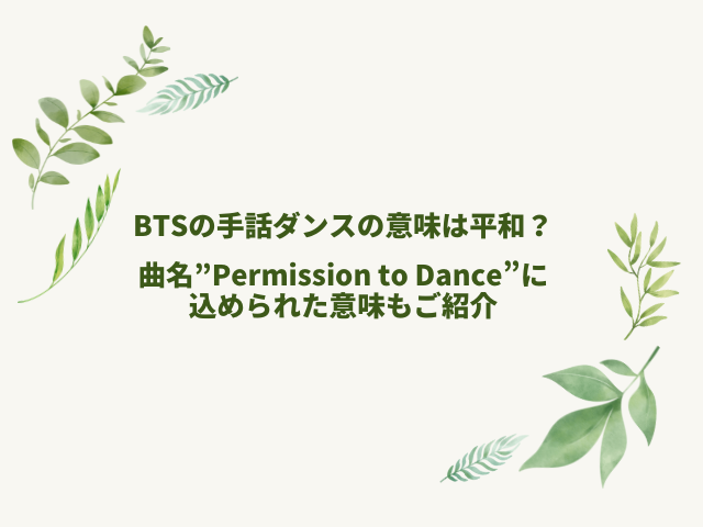 """BTSの手話ダンスの意味は平和?曲名""""Permission to Dance""""に込められた意味もご紹介"""