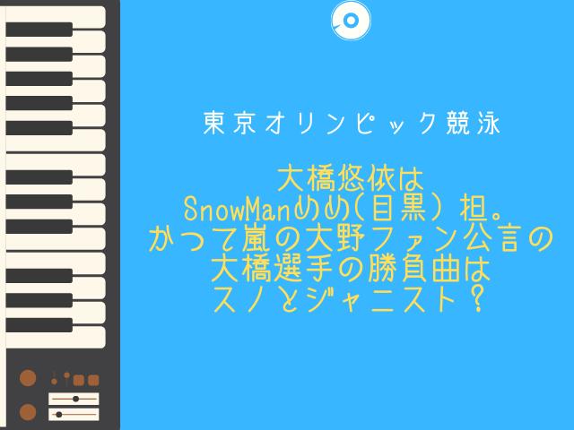 大橋悠依は SnowManめめ(目黒)担。 かつて嵐の大野ファン公言の 大橋選手の勝負曲はスノとジャニスト?
