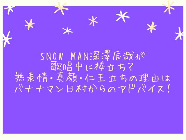 Snow Man深澤辰哉が歌唱中に棒立ち?無表情・真顔・仁王立ちの理由はバナナマン日村からのアドバイス!