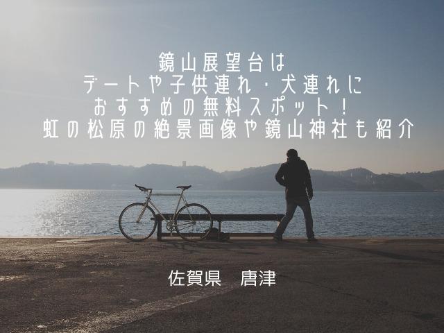 佐賀唐津の鏡山展望台はデートや子供連れ・犬連れにおすすめの無料スポット! 虹の松原の絶景画像や鏡山神社も紹介