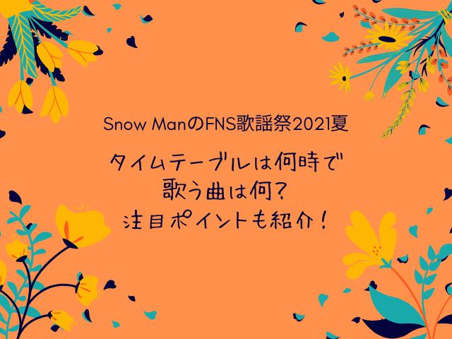 Snow ManのFNS歌謡祭2021夏のタイムテーブルは何時で歌う曲は何?注目ポイントも紹介!