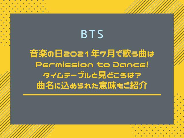 BTS音楽の日2021年7月で歌う曲はPermission to Dance!タイムテーブルと見どころは?曲名に込められた意味もご紹介