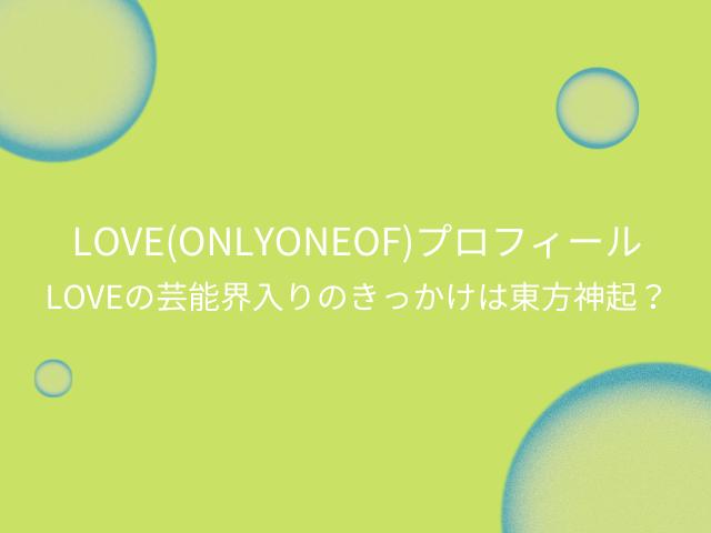 LOVE(OnlyOneOf)プロフィール(身長など)。LOVEの芸能界入りのきっかけは東方神起?