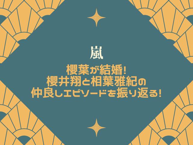櫻葉が結婚!櫻井翔と相葉雅紀の仲良しエピソードを振り返る!